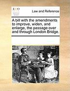 A Bill with the Amendments to Improve, Widen, and Enlarge, the Passage Over and Through London Bridge. - Multiple Contributors, See Notes