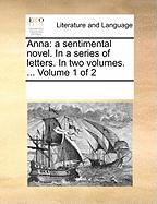 Anna: A Sentimental Novel. in a Series of Letters. in Two Volumes. ... Volume 1 of 2 - Multiple Contributors, See Notes