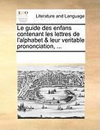 Le Guide Des Enfans Contenant Les Lettres de L'Alphabet & Leur Veritable Prononciation, ... - Multiple Contributors, See Notes