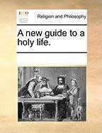A New Guide to a Holy Life. - Multiple Contributors, See Notes