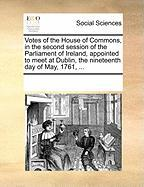 Votes of the House of Commons, in the Second Session of the Parliament of Ireland, Appointed to Meet at Dublin, the Nineteenth Day of May, 1761, ... - Multiple Contributors, See Notes