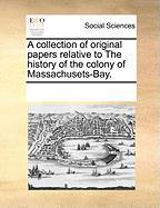 A Collection of Original Papers Relative to the History of the Colony of Massachusets-Bay. - Multiple Contributors, See Notes