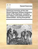 Historical Memoirs of His Late Royal Highness William-Augustus, Duke of Cumberland. Including the Military and Political History of Great-Britain, Dur - Multiple Contributors, See Notes