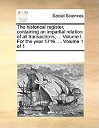 The Historical Register, Containing an Impartial Relation of All Transactions, ... Volume I. for the Year 1716. ... Volume 1 of 1 - Multiple Contributors, See Notes
