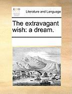 The Extravagant Wish: A Dream. - Multiple Contributors, See Notes
