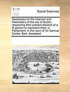 Spectacles for the Freemen and Freeholders of the City of Dublin, Respecting Their Present Election of a Fit Person to Represent Them in Parliament, i - Multiple Contributors, See Notes