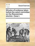 Minutes of Evidence Taken Before the Select Committee on the Roscommon Election. Case I. - Multiple Contributors, See Notes