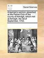 A Layman's Sermon, Preached at the Patriot Club of the County of Armagh, Which Met at Armagh, the 3D of September, 1755. - Multiple Contributors, See Notes