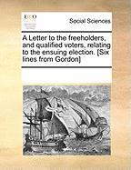 A Letter to the Freeholders, and Qualified Voters, Relating to the Ensuing Election. [Six Lines from Gordon] - Multiple Contributors, See Notes