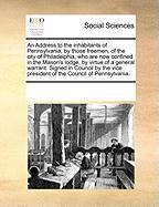 An Address to the Inhabitants of Pennsylvania, by Those Freemen, of the City of Philadelphia, Who Are Now Confined in the Mason's Lodge, by Virtue of - Multiple Contributors, See Notes