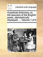 A Poetical Dictionary; Or, the Beauties of the English Poets, Alphabetically Displayed. ... Volume 1 of 4 - Multiple Contributors, See Notes