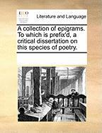 A Collection of Epigrams. to Which Is Prefix'd, a Critical Dissertation on This Species of Poetry. - Multiple Contributors, See Notes