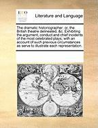 The Dramatic Historiographer: Or, the British Theatre Delineated, &C. Exhibiting the Argument, Conduct and Chief Incidents of the Most Celebrated Pl - Multiple Contributors, See Notes