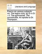 Poems on Various Subjects: Viz. the Legion Club, by D--N S----T. the Gymnasiad. the Causidicade. an Epistle to Dr. Thompson. - Multiple Contributors, See Notes