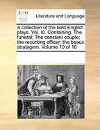 A  Collection of the Best English Plays. Vol. I0. Containing, the Funeral; The Constant Couple; The Recuriting Officer; The Beaux Stratagem. Volume 1 - Multiple Contributors, See Notes
