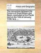 The Convention Between the Crowns of Great Britain and Spain, Concluded at the Pardo [Sic] on the 14th of January 1739, N.S. ... - Multiple Contributors, See Notes
