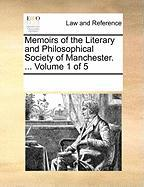 Memoirs of the Literary and Philosophical Society of Manchester. ... Volume 1 of 5 - Multiple Contributors, See Notes