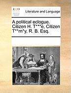 A Political Eclogue. Citizen H. T***e, Citizen T**rn*y, R. B. Esq. - Multiple Contributors, See Notes