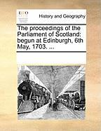 The Proceedings of the Parliament of Scotland: Begun at Edinburgh, 6th May, 1703. ... - Multiple Contributors, See Notes