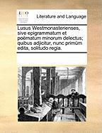 Lusus Westmonasterienses, Sive Epigrammatum Et Pomatum Minorum Delectus; Quibus Adjicitur, Nunc Primm Edita, Solitudo Regia. - Multiple Contributors, See Notes