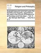 A  Paraphrase and Comment Upon the Epistles and Gospels, Appointed to Be Used in the Church of England on All Sundays and Holy-Days ... Vol. II. ... - Multiple Contributors, See Notes