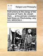Instructions to the Clergy of the Diocese of Tuam. by Josiah Hort, ... at His Primary Visitation Held There on Wednesday, July VIII, MDCCXLII. - Multiple Contributors, See Notes