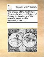 The Charge of the Right REV. Thomas-Lewis, Lord Bishop of Ossory, to the Clergy of His Diocese, in His Annual Visitation, 1796. ... - Multiple Contributors, See Notes