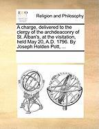 A Charge, Delivered to the Clergy of the Archdeaconry of St. Alban's, at the Visitation, Held May 20, A.D. 1796. by Joseph Holden Pott, ... - Multiple Contributors, See Notes
