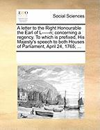 A  Letter to the Right Honourable the Earl of L-----N; Concerning a Regency. to Which Is Prefixed, His Majesty's Speech to Both Houses of Parliament, - Multiple Contributors, See Notes