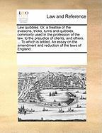 Law Quibbles. Or, a Treatise of the Evasions, Tricks, Turns and Quibbles, Commonly Used in the Profession of the Law, to the Prejudice of Clients, and - Multiple Contributors, See Notes