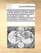 The Law of Elections; Being an Abstract of All the Statutes Now in Force Relating to the Election of Members to Serve in the House of Commons. ... the - Multiple Contributors, See Notes