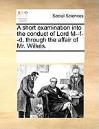 A Short Examination Into the Conduct of Lord M--F--D, Through the Affair of Mr. Wilkes. - Multiple Contributors, See Notes