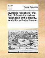 Invincible Reasons for the Earl of Bute's Immediate Resignation of the Ministry. in a Letter to That Nobleman. - Multiple Contributors, See Notes