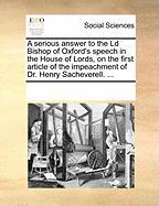 A Serious Answer to the LD Bishop of Oxford's Speech in the House of Lords, on the First Article of the Impeachment of Dr. Henry Sacheverell. ... - Multiple Contributors, See Notes