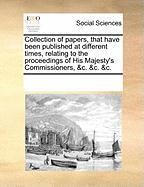 Collection of Papers, That Have Been Published at Different Times, Relating to the Proceedings of His Majesty's Commissioners, &C. &C. &C. - Multiple Contributors, See Notes