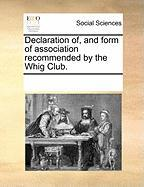 Declaration Of, and Form of Association Recommended by the Whig Club. - Multiple Contributors, See Notes