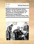 Petition of the Friends of the People. to the Honourable the Commons of Great Britain, in Parliament Assembled. Presented by Charles Grey, Esq. - Multiple Contributors, See Notes