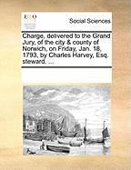 Charge, Delivered to the Grand Jury, of the City & County of Norwich, on Friday, Jan. 18, 1793, by Charles Harvey, Esq. Steward. ... - Multiple Contributors, See Notes
