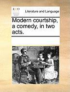 Modern Courtship, a Comedy, in Two Acts. - Multiple Contributors, See Notes