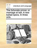 The Fortunate Prince: Or Marriage at Last. a New Ballad Opera. in Three Acts. - Multiple Contributors, See Notes