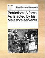 Patriotism! a Farce. as Is Acted by His Majesty's Servants. - Multiple Contributors, See Notes