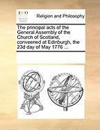 The Principal Acts of the General Assembly of the Church of Scotland, Conveened at Edinburgh, the 23d Day of May 1776 ... - Multiple Contributors, See Notes