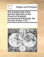 The Principal Acts of the General Assembly of the Church of Scotland; Conveened at Edinburgh, the First Day of May 1712. ... - Multiple Contributors, See Notes