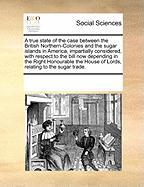 A  True State of the Case Between the British Northern-Colonies and the Sugar Islands in America, Impartially Considered, with Respect to the Bill No - Multiple Contributors, See Notes