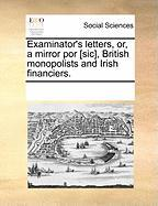 Examinator's Letters, Or, a Mirror Por [Sic], British Monopolists and Irish Financiers. - Multiple Contributors, See Notes