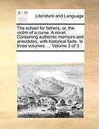 The School for Fathers; Or, the Victim of a Curse. a Novel. Containing Authentic Memoirs and Anecdotes, with Historical Facts. in Three Volumes. ... V - Multiple Contributors, See Notes