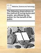 The Following Observations on the Method of Curing Burns and Scalds. Are Offered by the Author, for the Benefit of the Public. - Multiple Contributors, See Notes