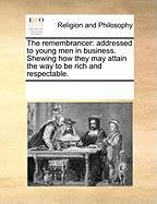 The Remembrancer: Addressed to Young Men in Business. Shewing How They May Attain the Way to Be Rich and Respectable. - Multiple Contributors, See Notes