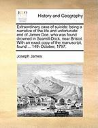 Extraordinary Case of Suicide: Being a Narrative of the Life and Unfortunate End of James Doe, Who Was Found Drowned in Seamill-Dock, Near Bristol. w - James, Joseph