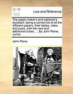 The Paper-Maker's and Stationer's Assistant: Being a Correct List of All the Different Papers, Their Tables, Rates, and Sizes, with the New and Additi - Paine, John